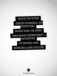 """""""Have you ever asked yourself, do monsters make war, or does war make monsters?"""" — Daughter of smoke and bone by Laini Taylor"""