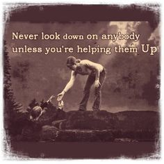 """NEVER look down upon ANYONE..."""