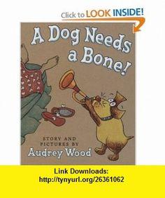 A Dog Needs A Bone (9780545000055) Audrey Wood , ISBN-10: 054500005X  , ISBN-13: 978-0545000055 ,  , tutorials , pdf , ebook , torrent , downloads , rapidshare , filesonic , hotfile , megaupload , fileserve