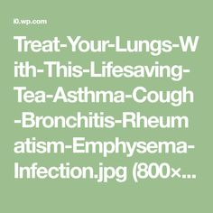 Treat-Your-Lungs-With-This-Lifesaving-Tea-Asthma-Cough-Bronchitis-Rheumatism-Emphysema-Infection.jpg (800×1200)