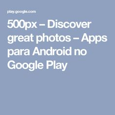 500px – Discover great photos – Apps para Android no Google Play