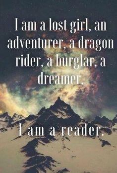 I am a lost girl, an adventurer, a dragon rider, a burglar, a dreamer. I am a reader.