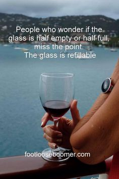 What a great way to look at life.  My glass has been full and it has been empty but I'm still here.  It is absolutely refillable!