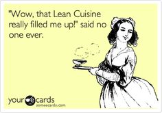 """Wow, that Lean Cuisine really filled me up!"" said no one ever."