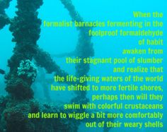 When the  formalist barnacles fermenting in the foolproof formald­ehyde  of habit  awaken from  their stagnant pool of slumber  and realize that  the life-gi­ving waters of the world  have shifted to more fertile shores,  perhaps then will they  swim with colorful crustac­eans  and learn to wiggle a bit more comfort­ably  out of their weary shells