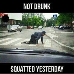 not drunk squatted yesterday....truth time!