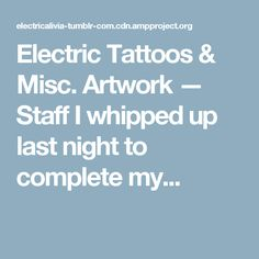 Electric Tattoos & Misc. Artwork — Staff I whipped up last night to complete my...