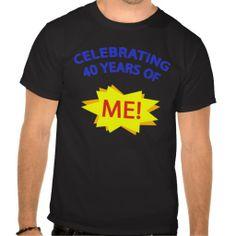 Celebrating 40 Years Of Me! Tshirts