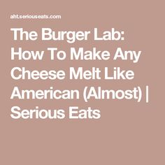 The Burger Lab: How To Make Any Cheese Melt Like American (Almost) | Serious Eats