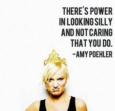 """There's power in looking silly and not caring that you do."" - Amy Poehler"