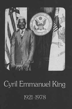 4/7/1921-1/2/1978 ~ The Honorable Cyril Emmanuel King was inaugurated the 2nd elected Governor of the US Virgin Islands on 1/6/1975. Born on St. Croix, Gov. King attended St. Ann's Catholic School at Barren Spot & graduated from St. Mary's Catholic School in Christiansted. Prior to his Honorable Discharge from the US Army, he served a 20-month tour of duty in Hawaii during World War II.