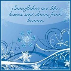 Snowflakes are kisses sent down from heaven .... and I'm getting my share of kisses! Love you Mom!!