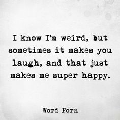 I know I'm weird, but sometimes it makes you laugh and that just makes me super happy #wordporn