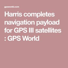Harris completes navigation payload for GPS III satellites  : GPS World