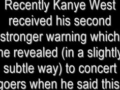 Kanye West And The Illuminati's mind controlling. Kanye revealed Illuminati's secrets...now he is under their control  (mind control reprogramming in the hospital with and huge threatening). Those Illuminati satanists doen't want whistleblowers...they want slaves and followers. Kanye needs prays because Illuminati is so satanic cult and so cruel. His life really is in danger. They can murder him and then replace him with look-alike person etc.