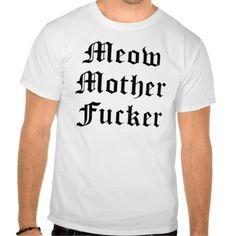 *Meow Mother Fucker Tshirt