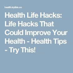 Health Life Hacks: Life Hacks That Could Improve Your Health - Health Tips - Try This!