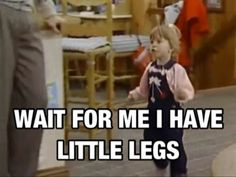 Everytime I walk with someone who walks fast i'm like..... Wait for me I have little legs.