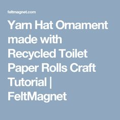 Yarn Hat Ornament made with Recycled Toilet Paper Rolls Craft Tutorial | FeltMagnet