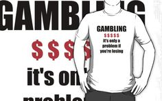 'GAMBLING - it's only a problem if you're losing' T-Shirt by darrensurrey Best Wear, Finding Yourself, Classic T Shirts, Graphic Sweatshirt, Stuff To Buy, Soul Searching