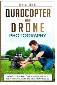 Quadcopters and Drones: How to Bring Your Photography or Videography to the Next Level (Drone Photography - Aerial Drone Photography - Quadcopter book - Aerial Drone Videography) by Eric Hall Drone Videography, Buy Drone, Drone Diy, Latest Drone, Phantom Drone, Drone Technology, Most Popular Books, Aerial Drone, Drone Quadcopter