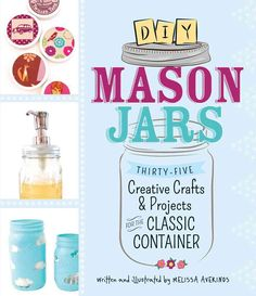 DIY Mason Jars: Thirty-Five Creative Crafts & Projects for the Classic Container