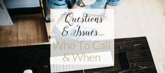 Know who to call when you have questions or issues. I might not be who you think!