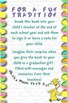 "Fill My Cup: Championing our Children: An ""Oh The Places You'll Go"" Tradition.  Every year have your child's teacher write a message on a page in the book and then present it to them when they graduate!"