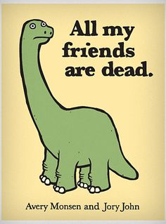 All My Friends Are Dead Book  If you're a dinosaur, all of your friends are dead... If you're a pirate, all of your friends have scurvy... If you're a tree, all of your friends are end tables...     Each page of this laugh-out-loud illustrated humor book showcases the downside of being everything from a clown, to a cassette tape, to a zombie. Cute and dark all at once, this hilarious children's style book, made for adults,