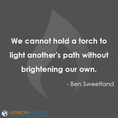 """We cannot hold a torch to light another's path without brightening our own."" ~Ben Sweetland #Education #Quote ww.facebook.com/loveswish"