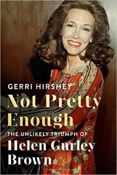 ISBN-13: 978-0374169176 Not Pretty Enough: The Unlikely Triumph of Helen Gurley Brown, Gerri Hirshey, 7/18/16