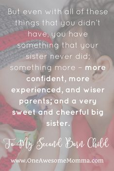 But even with all of these things that you didn't have, you have something that your sister never did; something more – more confident, more experienced, and wiser parents; and a very sweet and cheerful big sister. Click on the image to read this mom's touching letter to her second born child for his first birthday.