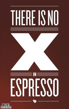 eSpresso!! That seriously drives me nuts when people mispronounce it!!!