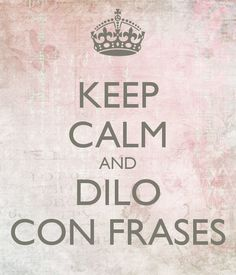 KEEP CALM and DILO CON FRASES - KEEP CALM and SAY IT WITH QUOTES