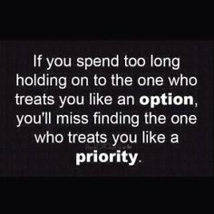 Don't be someone's option.... find the one who treats you like a priority.
