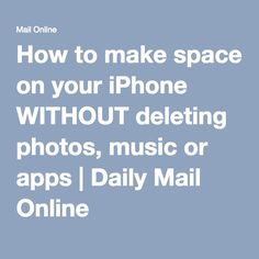 How to make space on your iPhone WITHOUT deleting photos, music or apps | Daily Mail Online