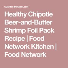 Healthy Chipotle Beer-and-Butter Shrimp Foil Pack Recipe | Food Network Kitchen | Food Network