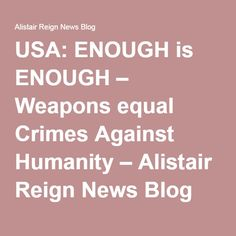 USA: ENOUGH is ENOUGH – Weapons equal Crimes Against Humanity – Alistair Reign News Blog