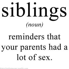 siblings (noun) - reminders that your parents had a lot of sex.