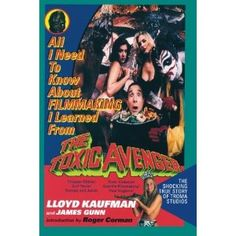 All I Need To Know About FILMMAKING I Learned From THE TOXIC AVENGER: The Shocking True Story of Troma Studios: Lloyd Kaufman, James Gunn