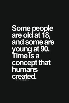 Some people are old at 18 and some are young at 90. Time is a concept that humans created.