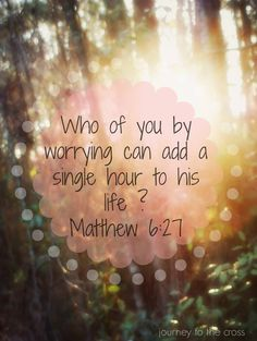Who of you, by worrying, can add a single hour to his life?
