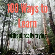100 Easy Ways to Learn in Everyday Life (no lesson plans needed!) Quick Start Homeschool http://www.quickstarthomeschool.com/2014/12/learn-without-really-trying/