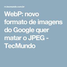 WebP: novo formato de imagens do Google quer matar o JPEG - TecMundo