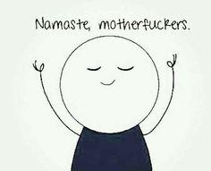 Namasté, motherfuckers. Om, Yoga, Fun, Zen