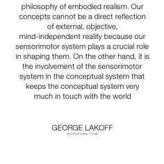 """George Lakoff - """"The embodiment of mind leads us to a philosophy of embodied realism. Our concepts..."""". truth, knowledge, embodied-mind, embodied-realism"""