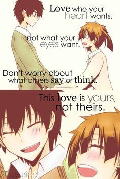 Aime celui que ton coeur désire, pas celui aux tes yeux veux. Ne t'inquiète pas de se que les autres pensent ou disent. Cet amour est tient pas leur. ~ MekakuCity Actors