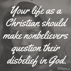 Make unbelievers question their disbelief by our lives   https://www.facebook.com/photo.php?fbid=10151926919068930