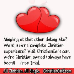 Mingling at that other dating site?  Want a more complete Christian experience?  Visit ChristianCafe.com:  We're Christian owned (always have been)!  Free Trial!