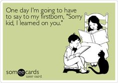 One day I'm going to have to say to my firstborn, 'Sorry kid, I learned on you.'